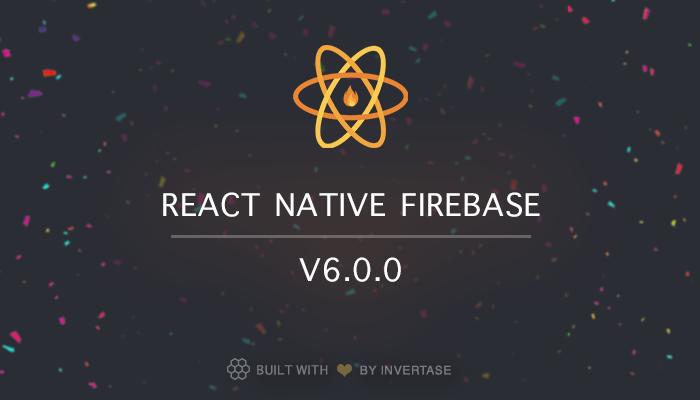 Announcing: React Native Firebase version 6.0.0